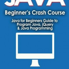 Java for Beginner's Crash Course: Java for Beginners Guide to Program Java, Jquery, & Java Programming - Carte in engleza