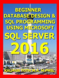 Beginner Database Design & SQL Programming Using Microsoft SQL Server 2016