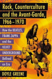 Rock, Counterculture and the Avant-Garde, 1966-1970: How the Beatles, Frank Zappa and the Velvet Underground Defined an Era