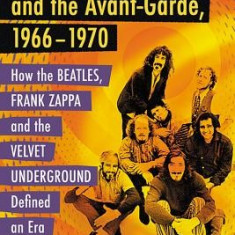 Rock, Counterculture and the Avant-Garde, 1966-1970: How the Beatles, Frank Zappa and the Velvet Underground Defined an Era - Carte in engleza