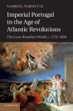 Imperial Portugal in the Age of Atlantic Revolutions: The Luso-Brazilian World, C.1770 1850