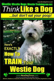 Westie, Westie Dogs, Westie Training AAA Akc: Think Like a Dog But Don't Eat Your Poop! - Westie Breed Expert Training -: Here's Exactly How to Train