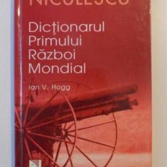 DICTIONARUL PRIMULUI RAZBOI MONDIAL de IAN V. HOGG, 2007 - Istorie