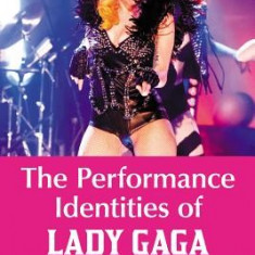 The Performance Identities of Lady Gaga: Critical Essays - Carte in engleza