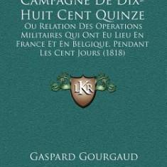 Campagne de Dix-Huit Cent Quinze: Ou Relation Des Operations Militaires Qui Ont Eu Lieu En France Et En Belgique, Pendant Les Cent Jours (1818) - Carte in engleza