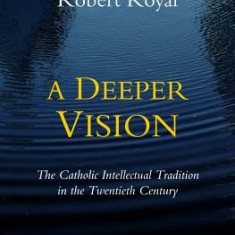 A Deeper Vision: The Catholic Intellectual Tradition in the Twentieth Century - Carte in engleza