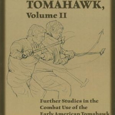 The Fighting Tomahawk, Volume 2: Further Studies in the Combat Use of the Early American Tomahawk - Carte in engleza