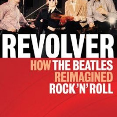 Revolver: How the Beatles Reimagined Rock 'n' Roll - Carte in engleza