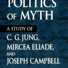 The Politics of Myth: A Study of C. G. Jung, Mircea Eliade, and Joseph Campbell - Carte in engleza