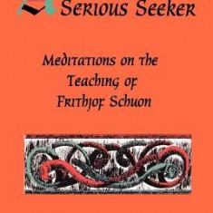 Advice to Serious Seeker: Meditations on the Teaching of Frithjof Schuon - Carte in engleza