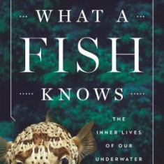 What a Fish Knows: The Inner Lives of Our Underwater Cousins - Carte in engleza