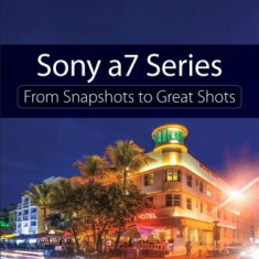 Sony A7 Series: From Snapshots to Great Shots - Carte in engleza