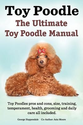Toy Poodles. the Ultimate Toy Poodle Manual. Toy Poodles Pros and Cons, Size, Training, Temperament, Health, Grooming, Daily Care All Included. foto