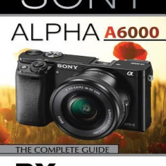 Sony Alpha A6000: The Complete Guide - Carte in engleza
