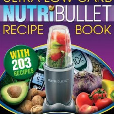 Nutribullet Ultra Low Carb Recipe Book: 203 Ultra Low Carb Diabetic Friendly Nutriblast and Smoothie Recipes - Carte in engleza