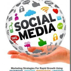 Social Media: Marketing Strategies for Rapid Growth Using: Facebook, Twitter, Instagram, Linkedin, Pinterest and Youtube - Carte in engleza