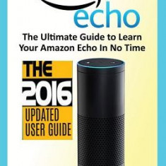 Amazon Echo: The Ultimate Guide to Learn Amazon Echo in No Time (Amazon Echo, Alexa Skills Kit, Smart Devices, Digital Services, Di
