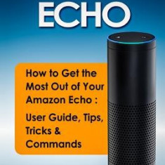 Amazon Echo: How to Get the Most Out of Your Amazon Echo - User Guide, Tips, Tricks, & Commands