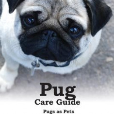 Pug Care Guide: Pugs as Pets. Includes: Facts & Information, Personality, Temperament, Breed Standards, Training, Diet, First Aid, Bre - Carte in engleza