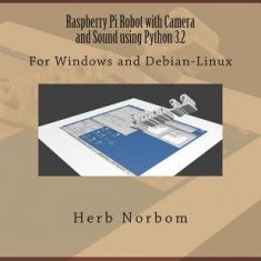 Raspberry Pi Robot with Camera and Sound Using Python 3.2: For Windows and Debian-Linux - Carte in engleza