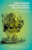 Fierce Feminine Divinities of Eurasia and Latin America: Baba Yaga, Ka?li?, Pombagira, and Santa Muerte