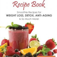 Nutribullet Recipe Book: Smoothie Recipes for Weight-Loss, Detox, Anti-Aging & So Much More! - Carte in engleza