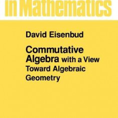 Commutative Algebra: With a View Toward Algebraic Geometry - Carte in engleza