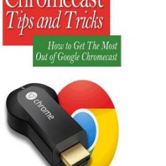 Advanced Chromecast Tips and Tricks (Chromecast User Guide): How to Get the Most Out of Google Chromecast - Carte in engleza