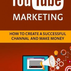 Youtube Marketing: How to Create a Successful Channel and Make Money - Carte in engleza
