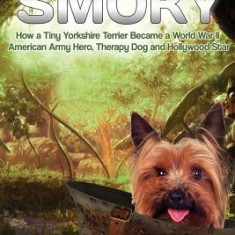 Smoky. How a Tiny Yorkshire Terrier Became a World War II American Army Hero, Therapy Dog and Hollywood Star: Based on a True Story - Carte in engleza