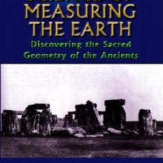 The Lost Science of Measuring the Earth: Discovering the Sacred Geometry of the Ancients - Carte in engleza