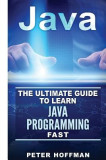 Java: The Ultimate Guide to Learn Java and SQL Programming (Programming, Java, Database, Java for Dummies, Coding Books, Jav
