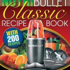 The Nutribullet Classic Recipe Book: 200 Health Boosting Delicious and Nutritious Blast and Smoothie Recipes - Carte in engleza