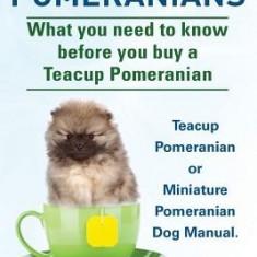Teacup Pomeranians. Miniature Pomeranian or Teacup Pomeranian Dog Manual. What You Need to Know Before You Buy a Teacup Pomeranian. - Carte in engleza
