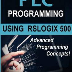 Plc Programming Using Rslogix 500: Advanced Programming Concepts! - Carte in engleza
