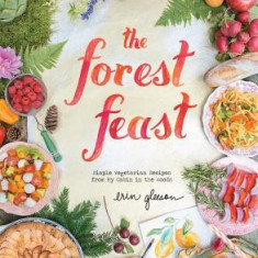 The Forest Feast: Simple Vegetarian Recipes from My Cabin in the Woods - Carte in engleza