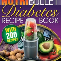 The Nutribullet Diabetes Recipe Book: 200 Nutribullet Diabetes Busting Ultra Low Carb Blast and Smoothie Recipes - Carte in engleza