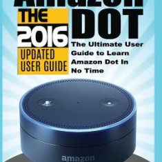 Amazon Echo: Dot: The Ultimate User Guide to Learn Amazon Dot in No Time (Amazon Echo 2016, User Manual, Web Services, by Amazon, F - Carte in engleza