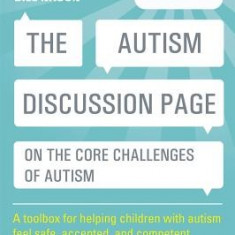 The Autism Discussion Page on the Core Challenges of Autism: A Toolbox for Helping Children with Autism Feel Safe, Accepted, and Competent - Carte in engleza