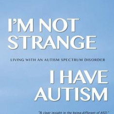 I'm Not Strange, I Have Autism: Living with an Autism Spectrum Disorder - Carte in engleza