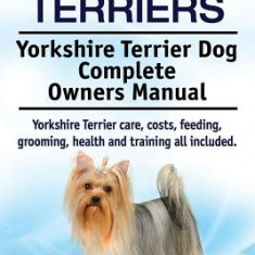 Yorkshire Terriers. Yorkshire Terrier Dog Complete Owners Manual. Yorkshire Terrier Care, Costs, Feeding, Grooming, Health and Training All Included. - Carte in engleza