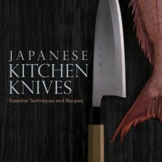 Japanese Kitchen Knives: Essential Techniques and Recipes - Carte in engleza