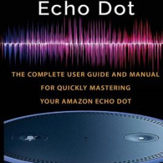 Amazon Echo Dot: The Complete User Guide and Manual for Quickly Mastering Your Amazon Echo Dot - Carte in engleza
