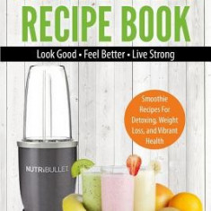 Nutribullet Recipe Book: Smoothie Recipes for Detoxing, Weight Loss, and Vibrant Health - Look Good - Feel Good - Live Strong - Carte in engleza