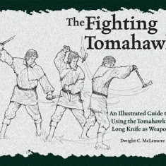 The Fighting Tomahawk: An Illustrated Guide to Using the Tomahawk and Long Knife as Weapons - Carte in engleza