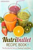 Nutribullet Recipe Book: The Nutribullet Natural Healing Foods Book