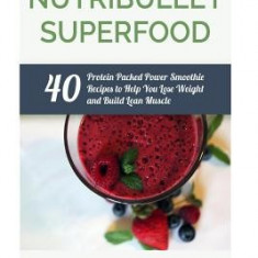 Nutribullet Superfood: 40 Protein Packed Power Smoothie Recipes to Help You Lose Weight and Build Lean Muscle - Carte in engleza