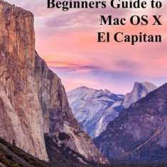 The Complete Beginners Guide to Mac OS X El Capitan: (For Macbook, Macbook Air, Macbook Pro, iMac, Mac Pro, and Mac Mini) - Carte in engleza