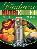 Nutribullet Goodness Recipe Book: 200 Health Boosting Nutritious and Therapeutoic Nutriblast and Smoothie Recipes