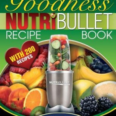 Nutribullet Goodness Recipe Book: 200 Health Boosting Nutritious and Therapeutoic Nutriblast and Smoothie Recipes - Carte in engleza